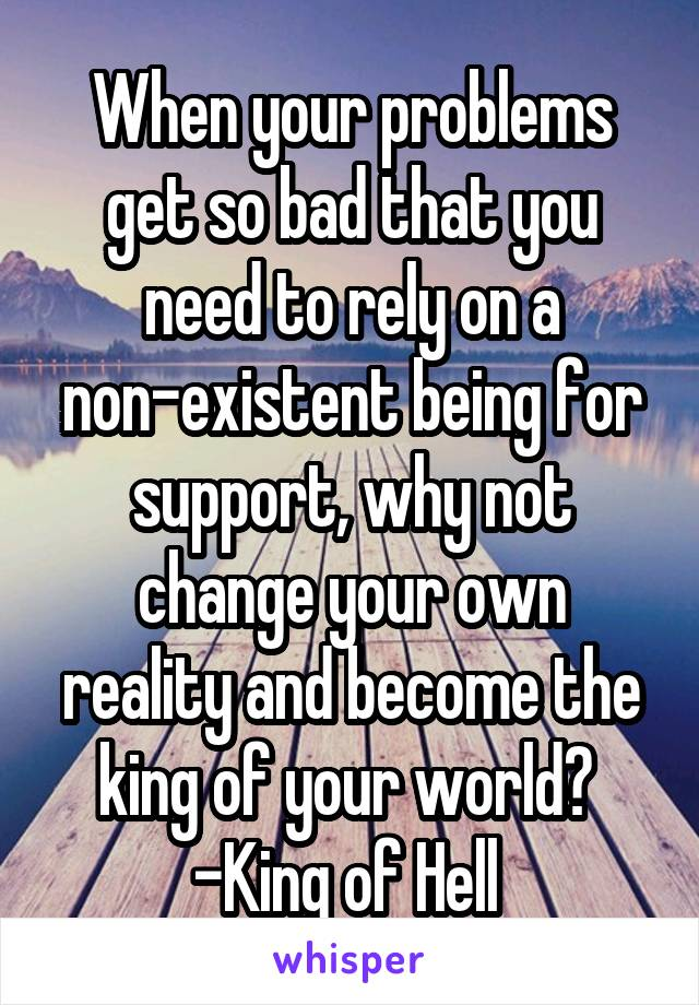 When your problems get so bad that you need to rely on a non-existent being for support, why not change your own reality and become the king of your world?  -King of Hell