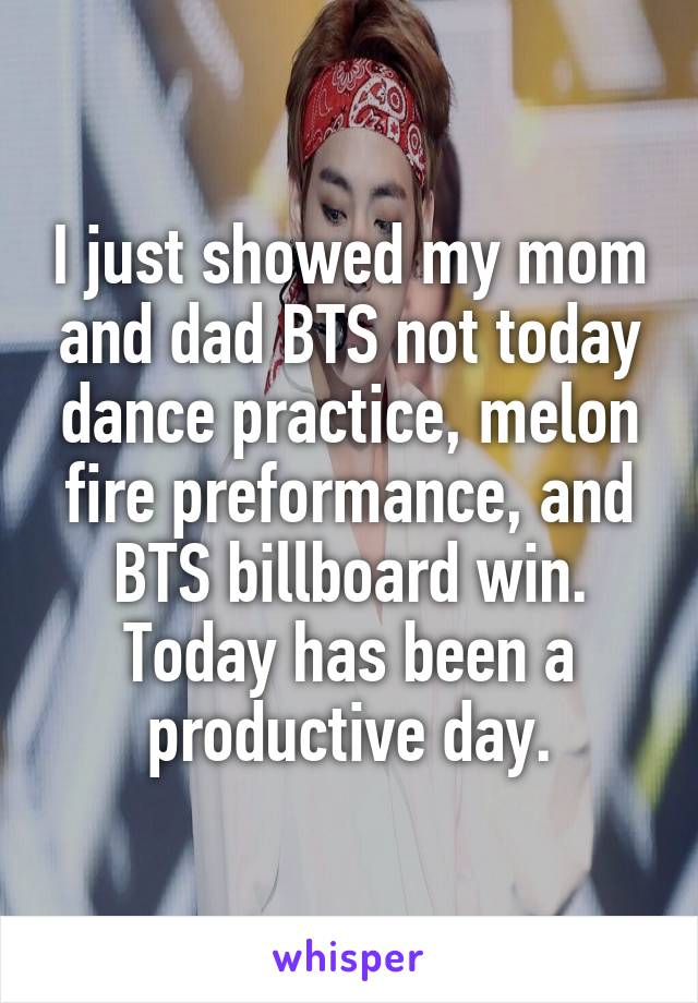 I just showed my mom and dad BTS not today dance practice, melon fire preformance, and BTS billboard win. Today has been a productive day.
