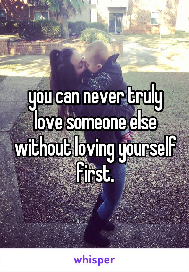 you can never truly love someone else without loving yourself first.