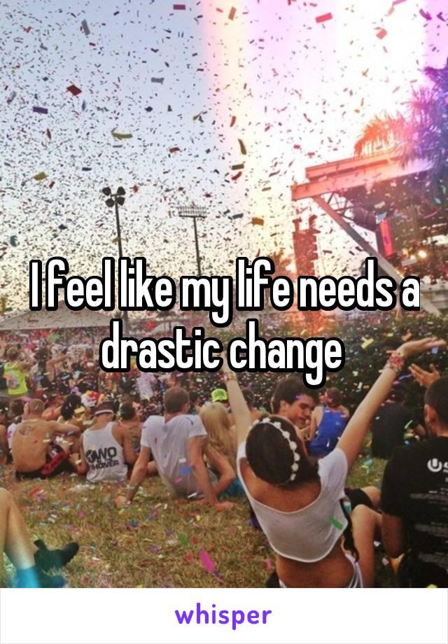 I feel like my life needs a drastic change