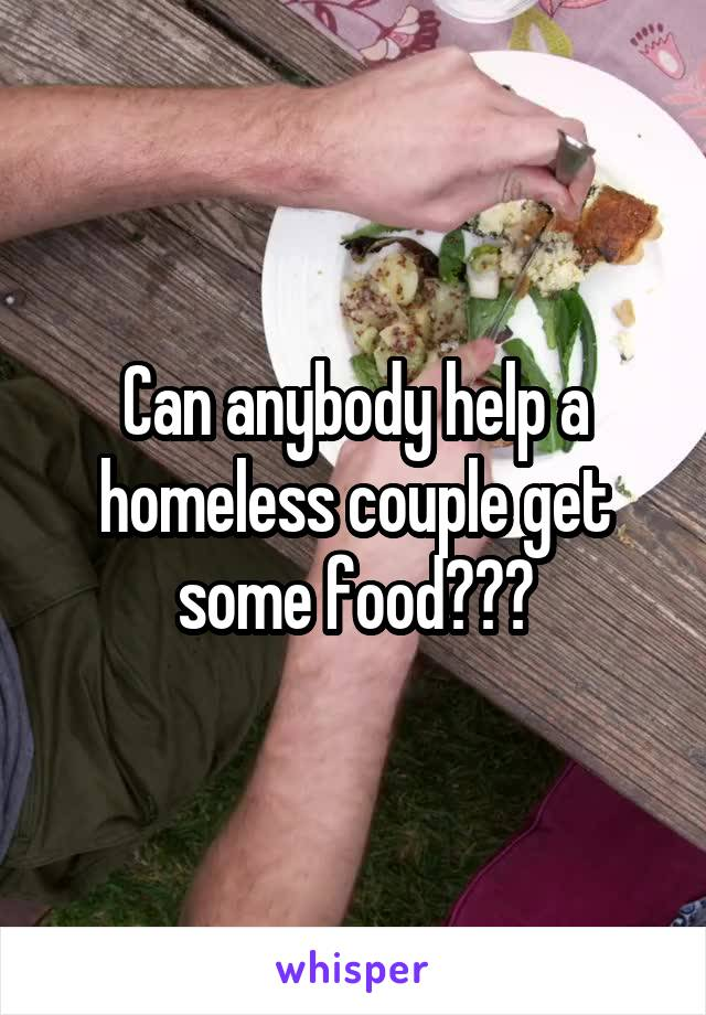 Can anybody help a homeless couple get some food???