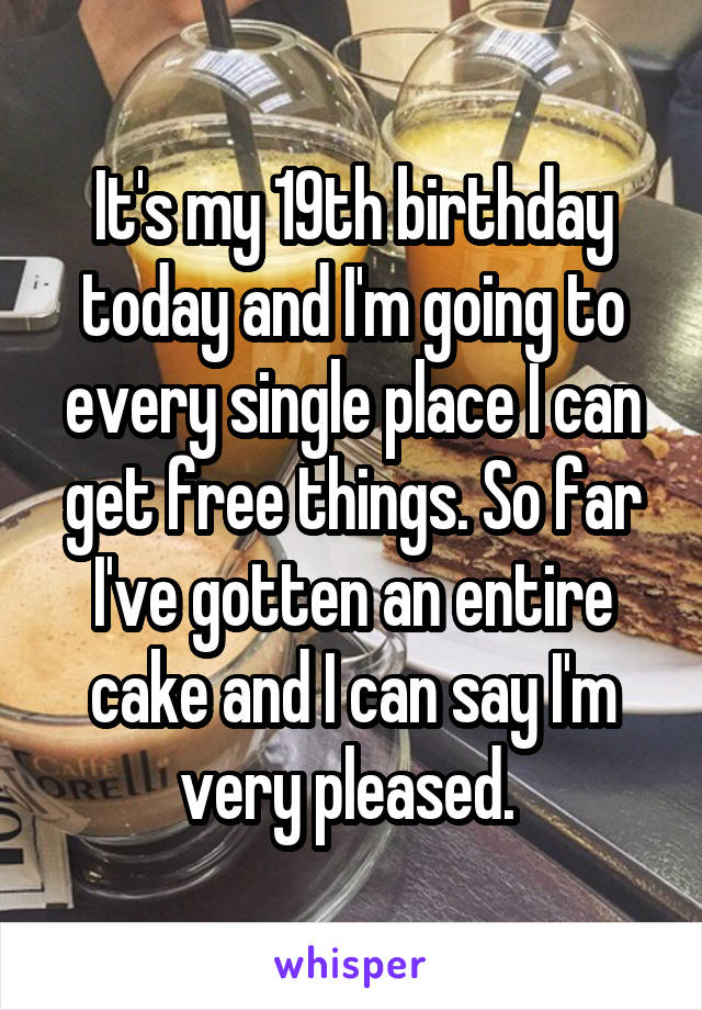 It's my 19th birthday today and I'm going to every single place I can get free things. So far I've gotten an entire cake and I can say I'm very pleased.