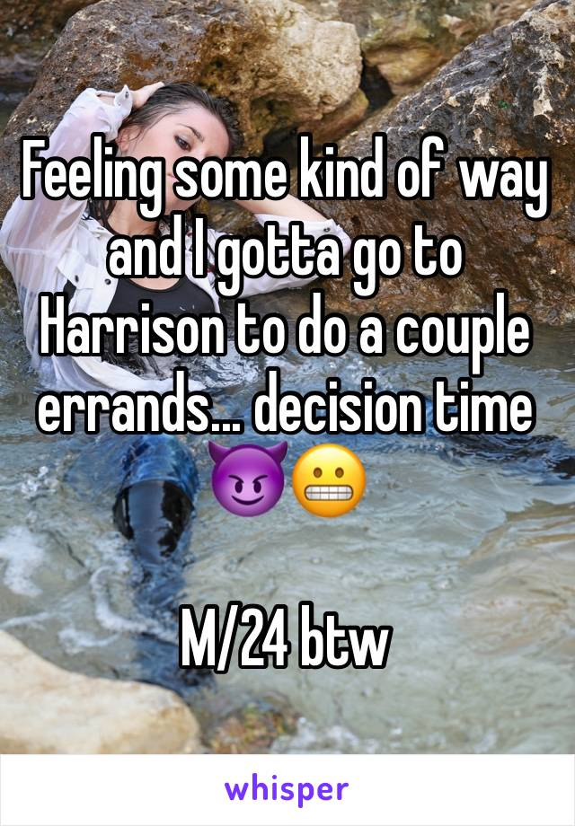 Feeling some kind of way and I gotta go to Harrison to do a couple errands... decision time 😈😬  M/24 btw