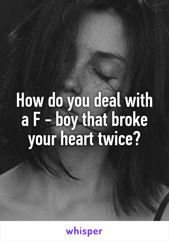 How do you deal with a F - boy that broke your heart twice?