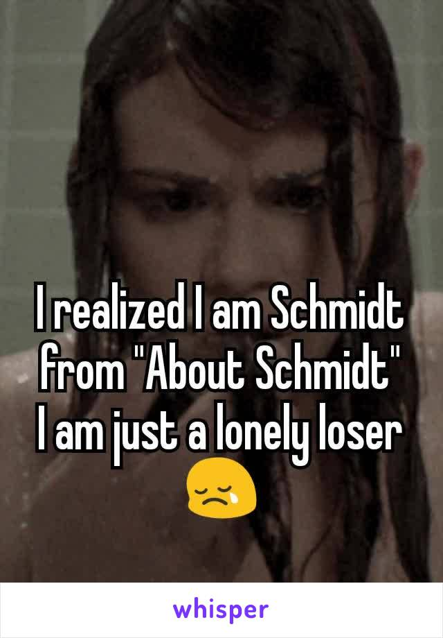 "I realized I am Schmidt from ""About Schmidt"" I am just a lonely loser 😢"