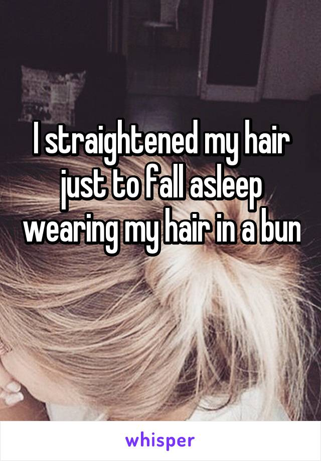 I straightened my hair just to fall asleep wearing my hair in a bun