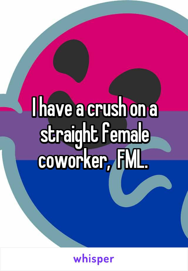 I have a crush on a straight female coworker,  FML.
