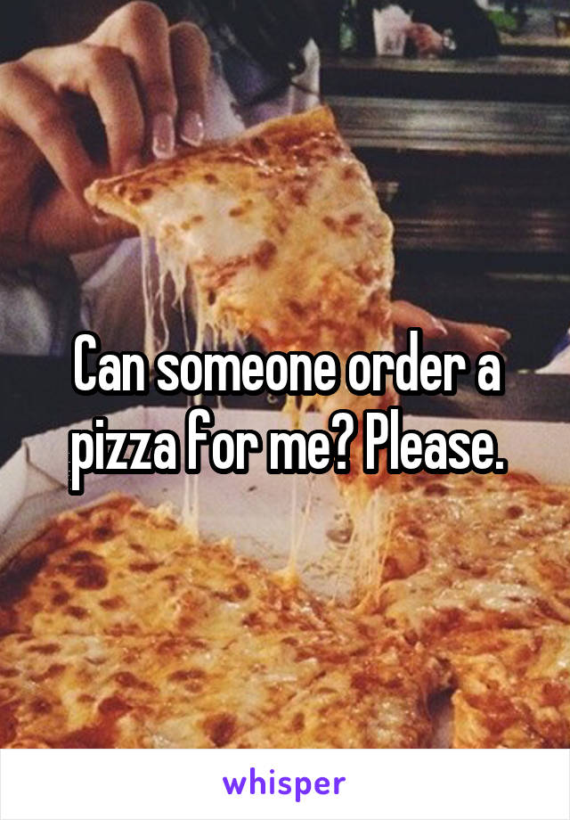 Can someone order a pizza for me? Please.