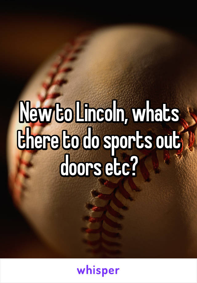 New to Lincoln, whats there to do sports out doors etc?