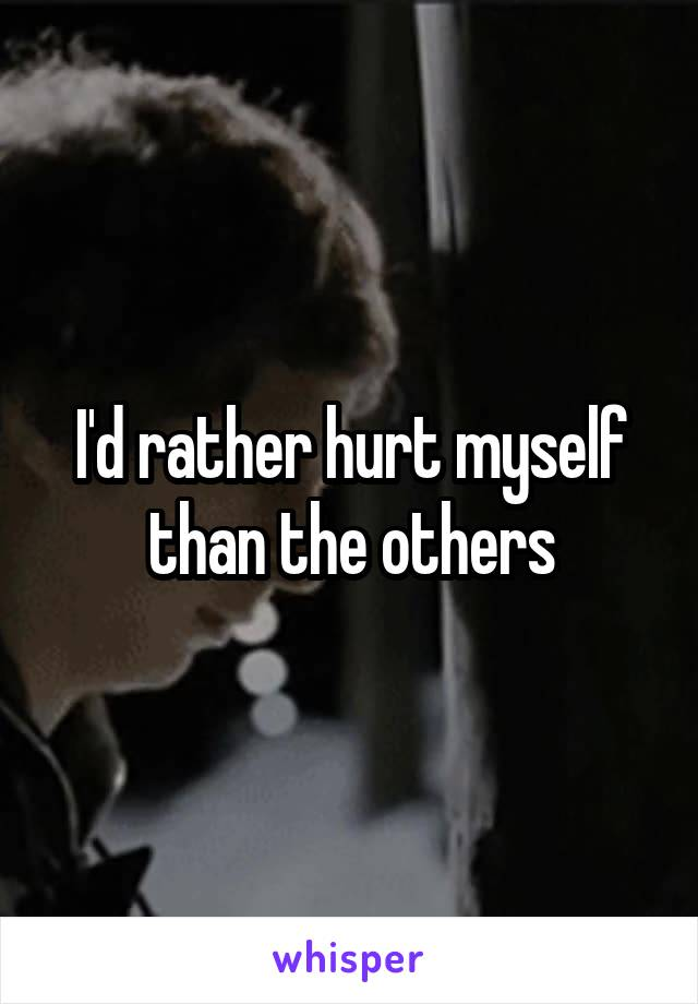 I'd rather hurt myself than the others