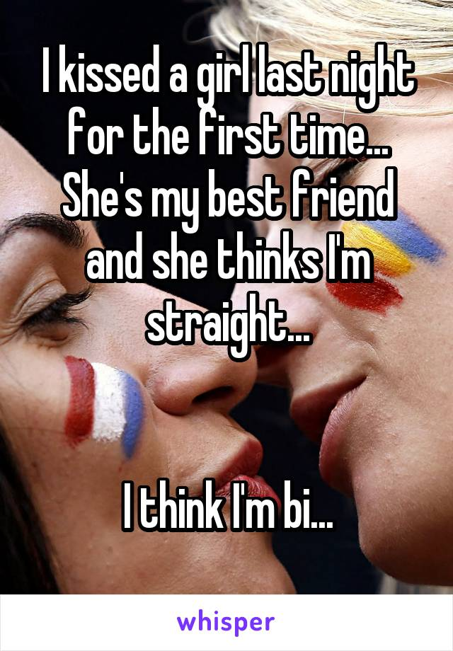 I kissed a girl last night for the first time... She's my best friend and she thinks I'm straight...   I think I'm bi...