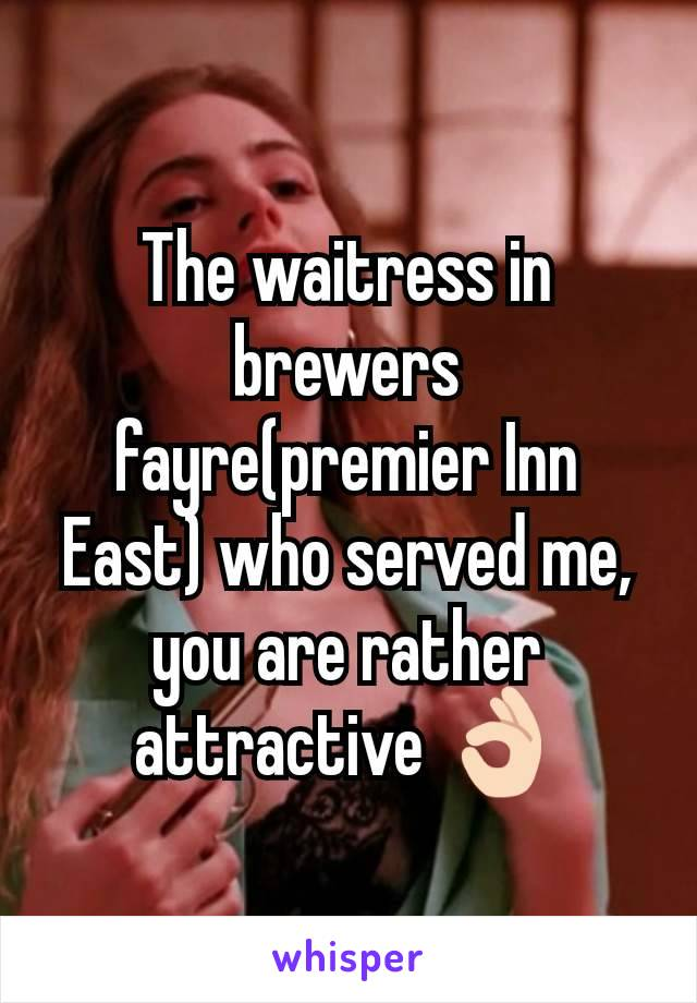 The waitress in brewers fayre(premier Inn East) who served me, you are rather attractive 👌🏻