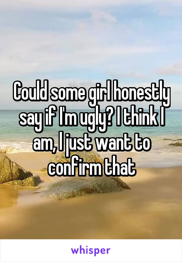 Could some girl honestly say if I'm ugly? I think I am, I just want to confirm that