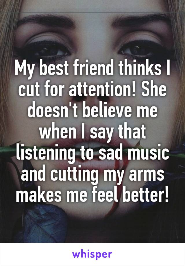 My best friend thinks I cut for attention! She doesn't believe me when I say that listening to sad music and cutting my arms makes me feel better!