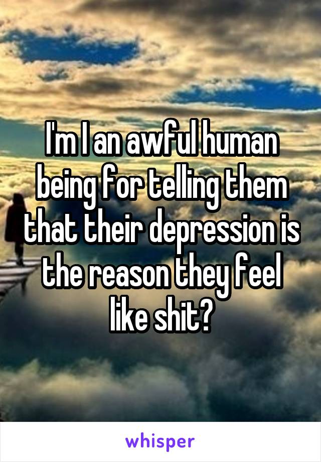 I'm I an awful human being for telling them that their depression is the reason they feel like shit?