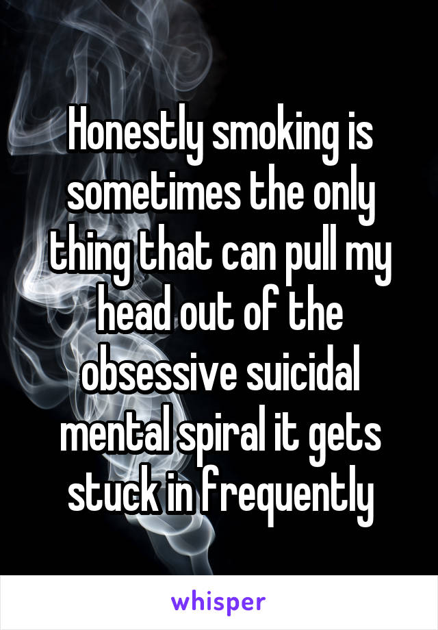 Honestly smoking is sometimes the only thing that can pull my head out of the obsessive suicidal mental spiral it gets stuck in frequently