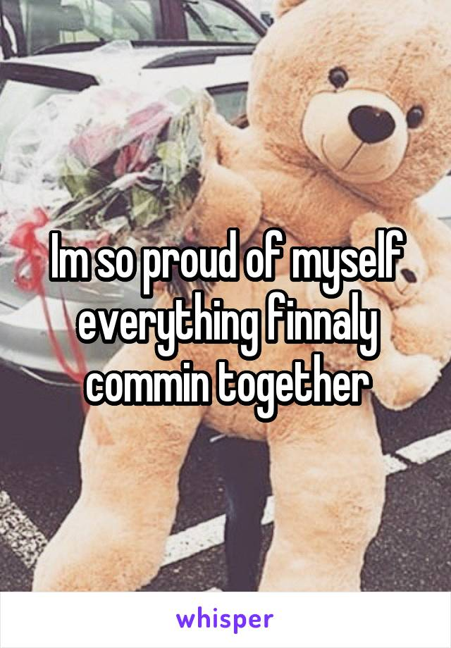 Im so proud of myself everything finnaly commin together