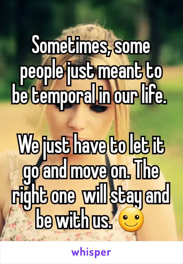 Sometimes, some people just meant to be temporal in our life.   We just have to let it go and move on. The right one  will stay and be with us. ☺