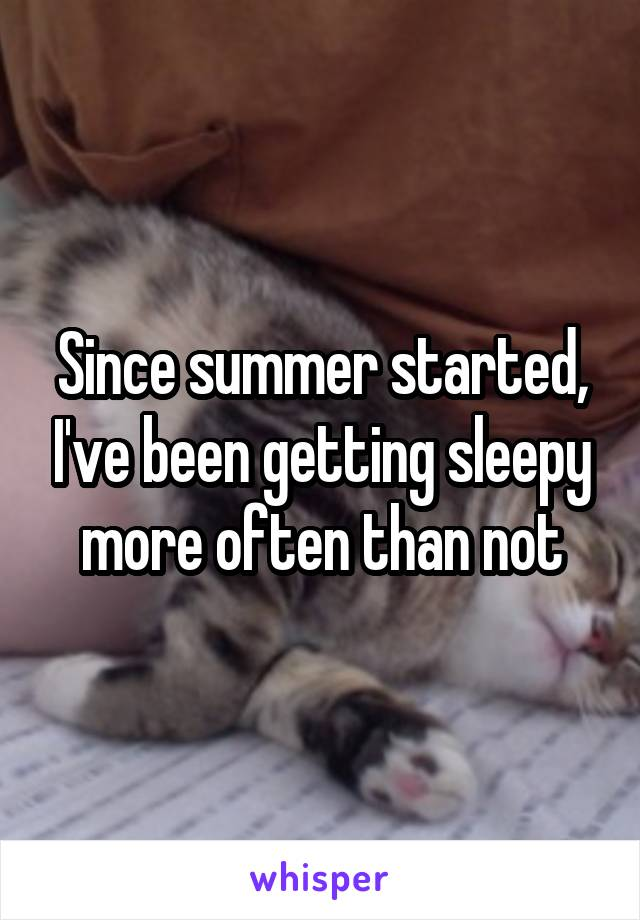 Since summer started, I've been getting sleepy more often than not