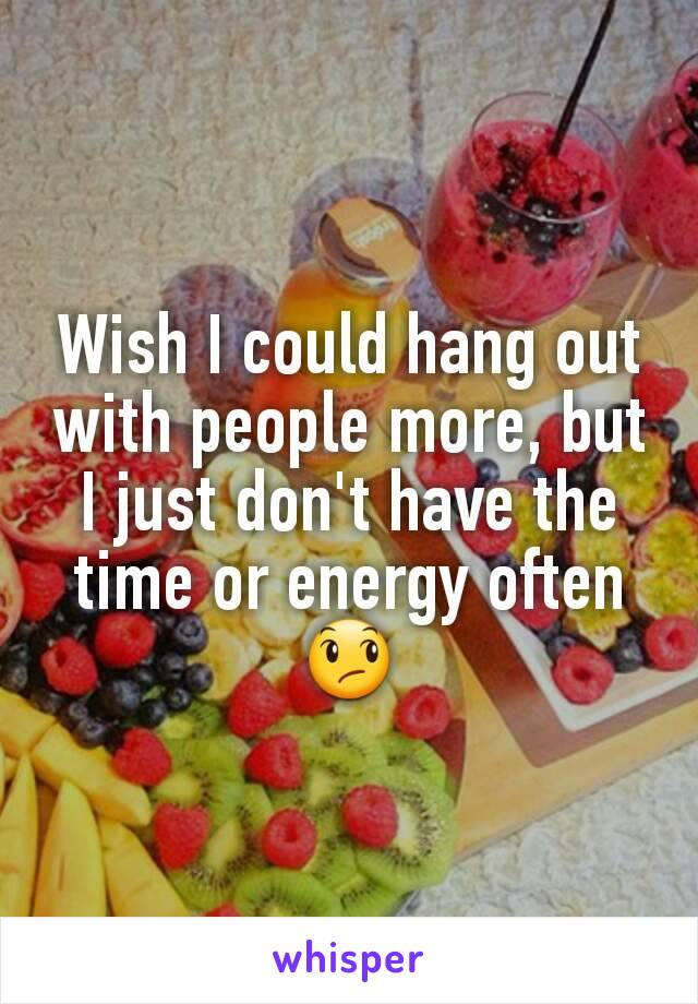 Wish I could hang out with people more, but I just don't have the time or energy often😞