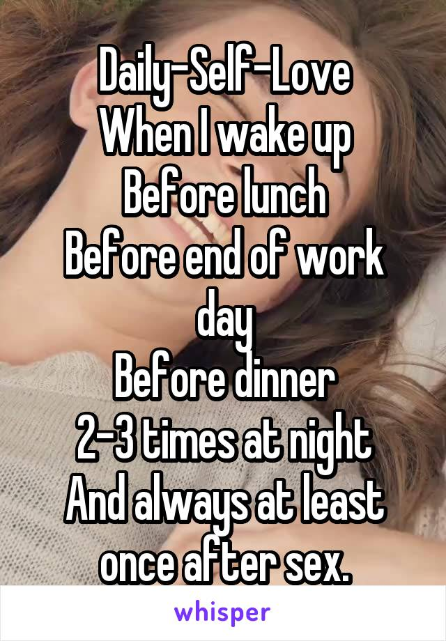 Daily-Self-Love When I wake up Before lunch Before end of work day Before dinner 2-3 times at night And always at least once after sex.