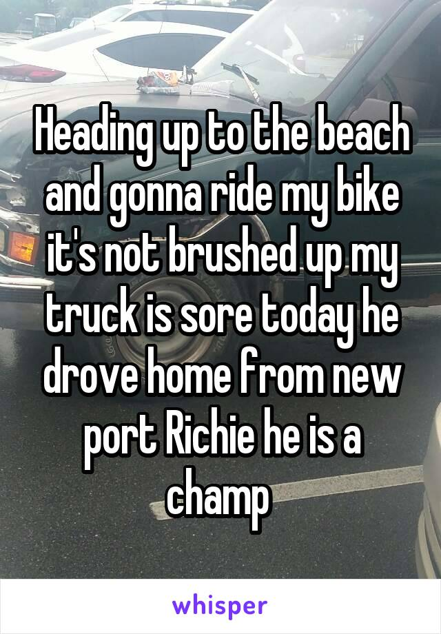 Heading up to the beach and gonna ride my bike it's not brushed up my truck is sore today he drove home from new port Richie he is a champ