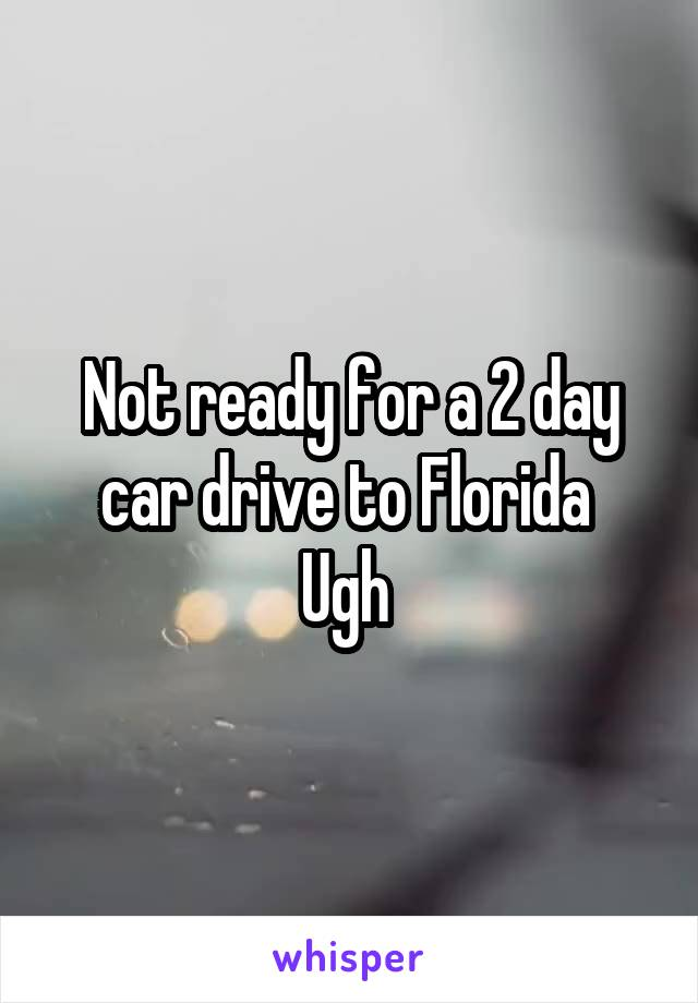 Not ready for a 2 day car drive to Florida  Ugh