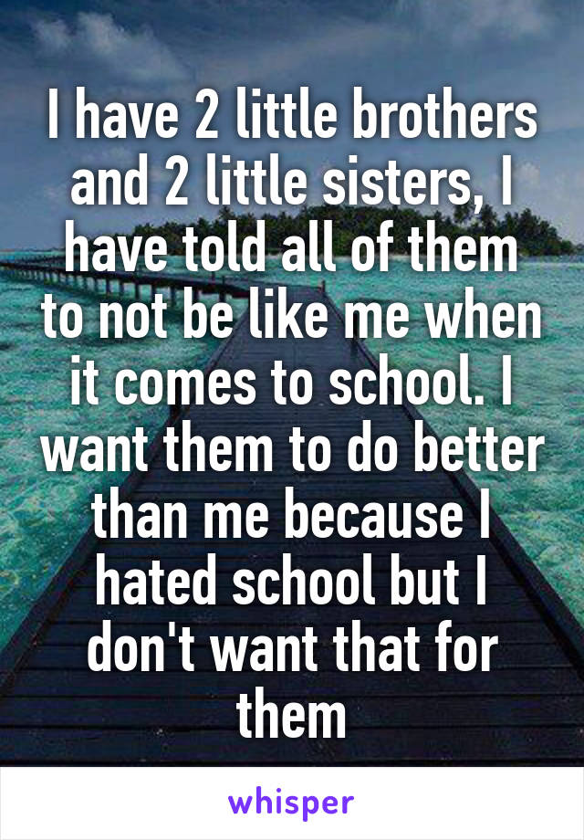 I have 2 little brothers and 2 little sisters, I have told all of them to not be like me when it comes to school. I want them to do better than me because I hated school but I don't want that for them