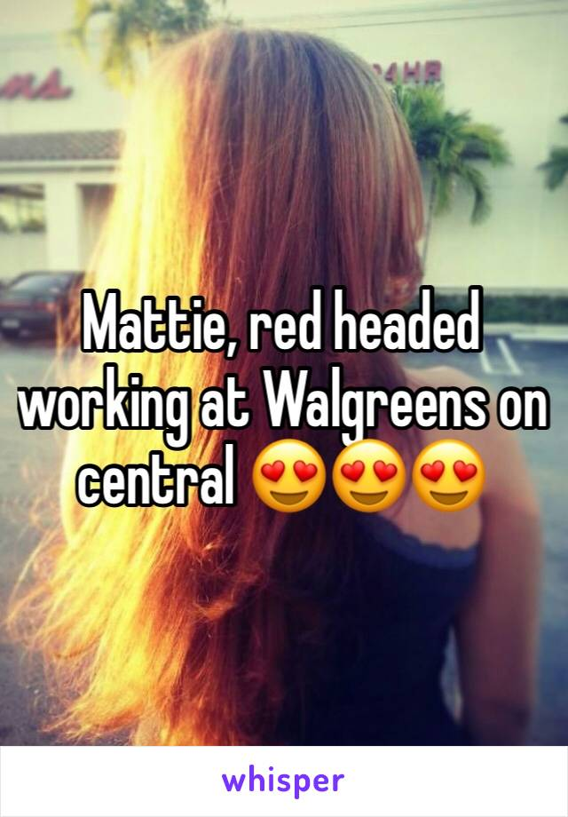 Mattie, red headed working at Walgreens on central 😍😍😍