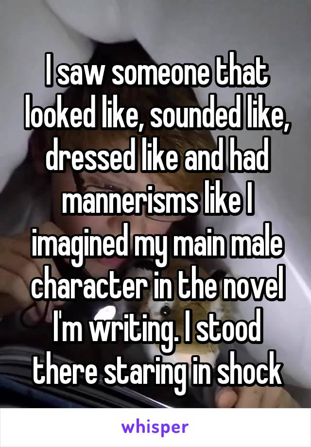 I saw someone that looked like, sounded like, dressed like and had mannerisms like I imagined my main male character in the novel I'm writing. I stood there staring in shock