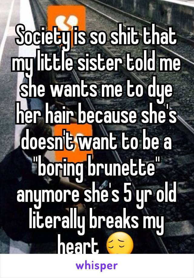 "Society is so shit that my little sister told me she wants me to dye her hair because she's doesn't want to be a ""boring brunette"" anymore she's 5 yr old literally breaks my heart 😔"