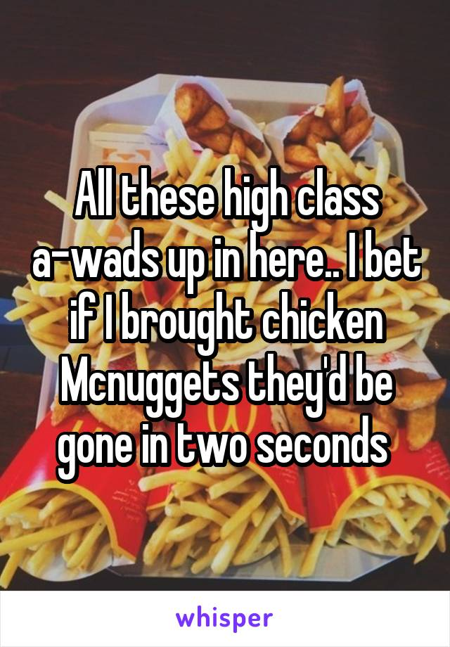 All these high class a-wads up in here.. I bet if I brought chicken Mcnuggets they'd be gone in two seconds