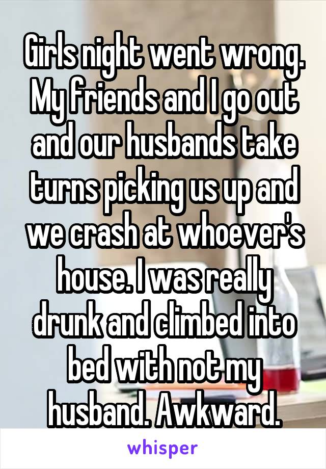 Girls night went wrong. My friends and I go out and our husbands take turns picking us up and we crash at whoever's house. I was really drunk and climbed into bed with not my husband. Awkward.