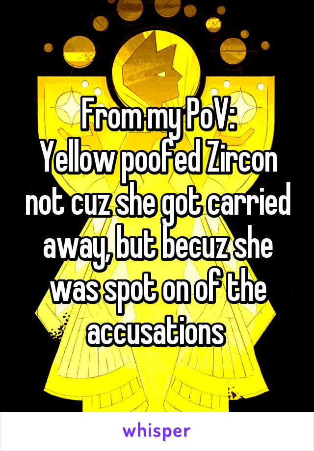 From my PoV: Yellow poofed Zircon not cuz she got carried away, but becuz she was spot on of the accusations