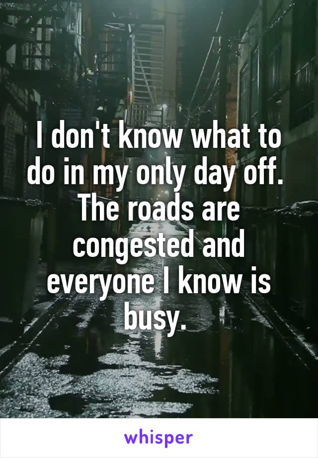 I don't know what to do in my only day off.  The roads are congested and everyone I know is busy.