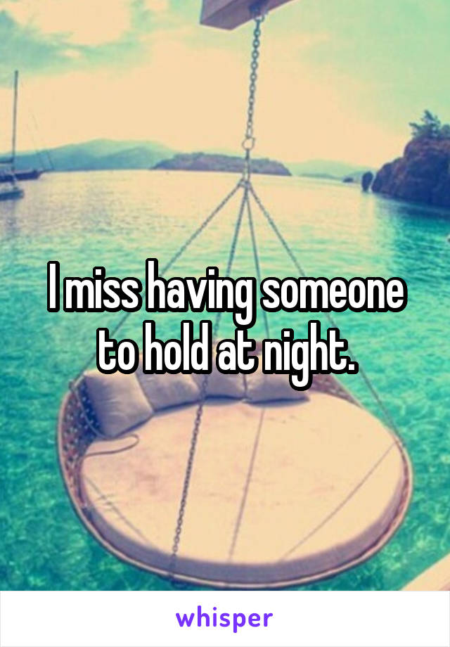 I miss having someone to hold at night.