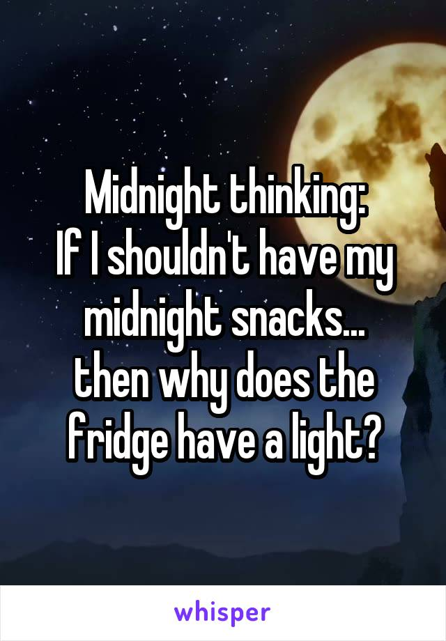 Midnight thinking: If I shouldn't have my midnight snacks... then why does the fridge have a light?