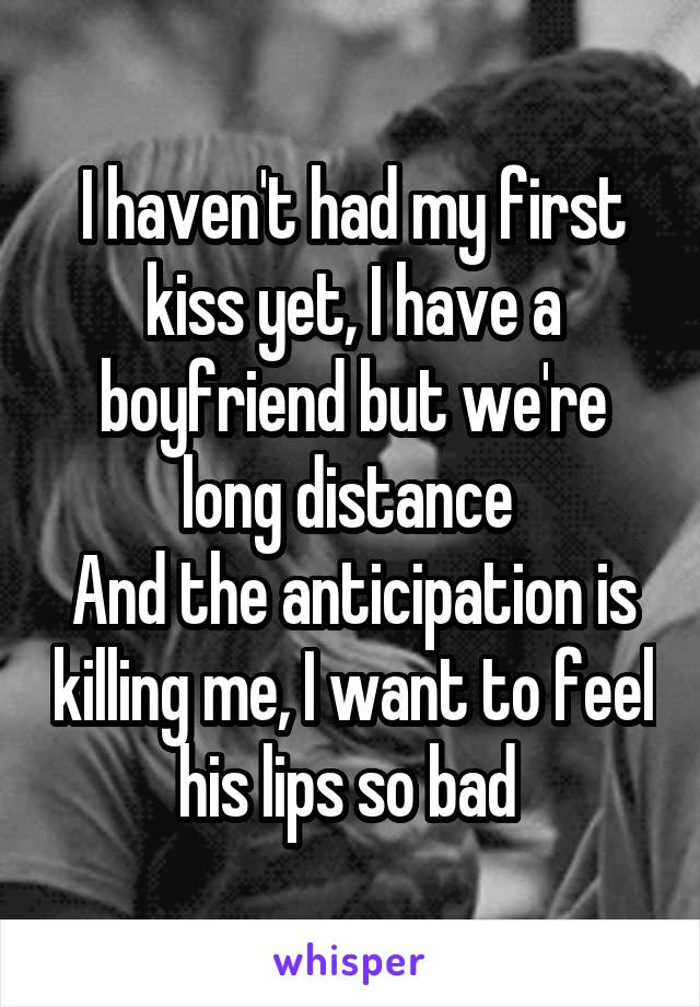 I haven't had my first kiss yet, I have a boyfriend but we're long distance  And the anticipation is killing me, I want to feel his lips so bad