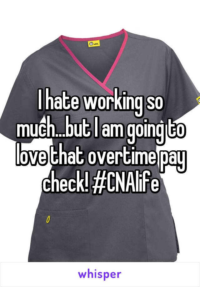 I hate working so much...but I am going to love that overtime pay check! #CNAlife