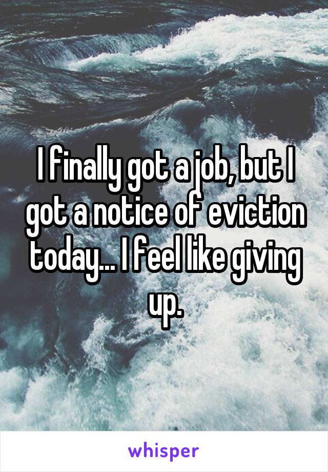 I finally got a job, but I got a notice of eviction today... I feel like giving up.