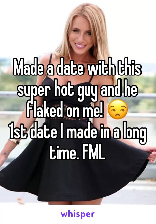 Made a date with this super hot guy and he flaked on me! 😒 1st date I made in a long time. FML