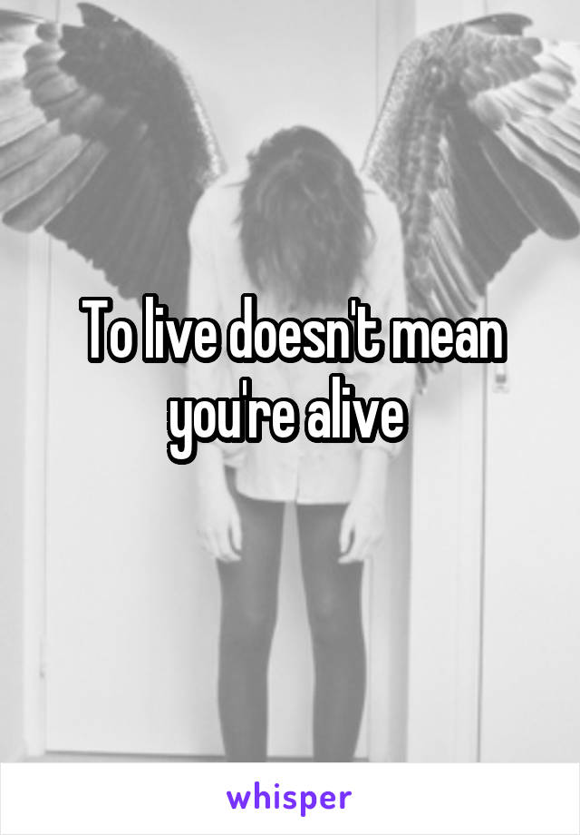 To live doesn't mean you're alive