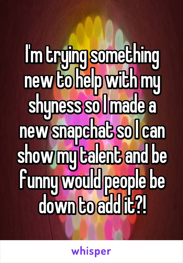 I'm trying something new to help with my shyness so I made a new snapchat so I can show my talent and be funny would people be down to add it?!