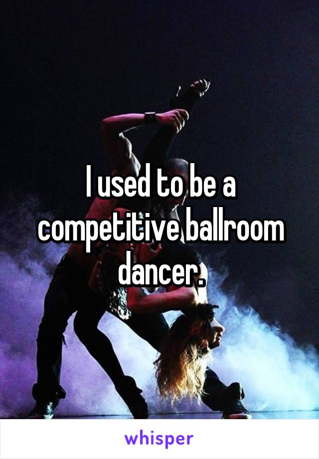 I used to be a competitive ballroom dancer.