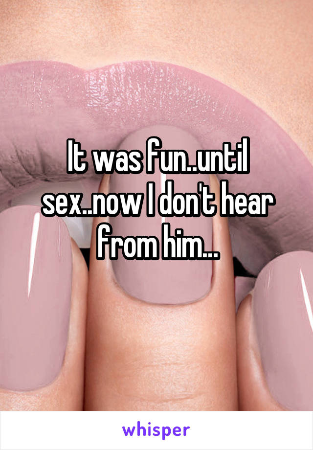 It was fun..until sex..now I don't hear from him...