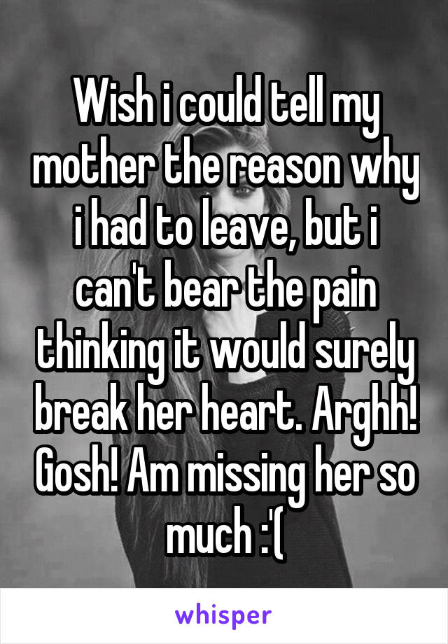 Wish i could tell my mother the reason why i had to leave, but i can't bear the pain thinking it would surely break her heart. Arghh! Gosh! Am missing her so much :'(