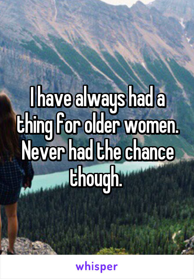 I have always had a thing for older women. Never had the chance though.