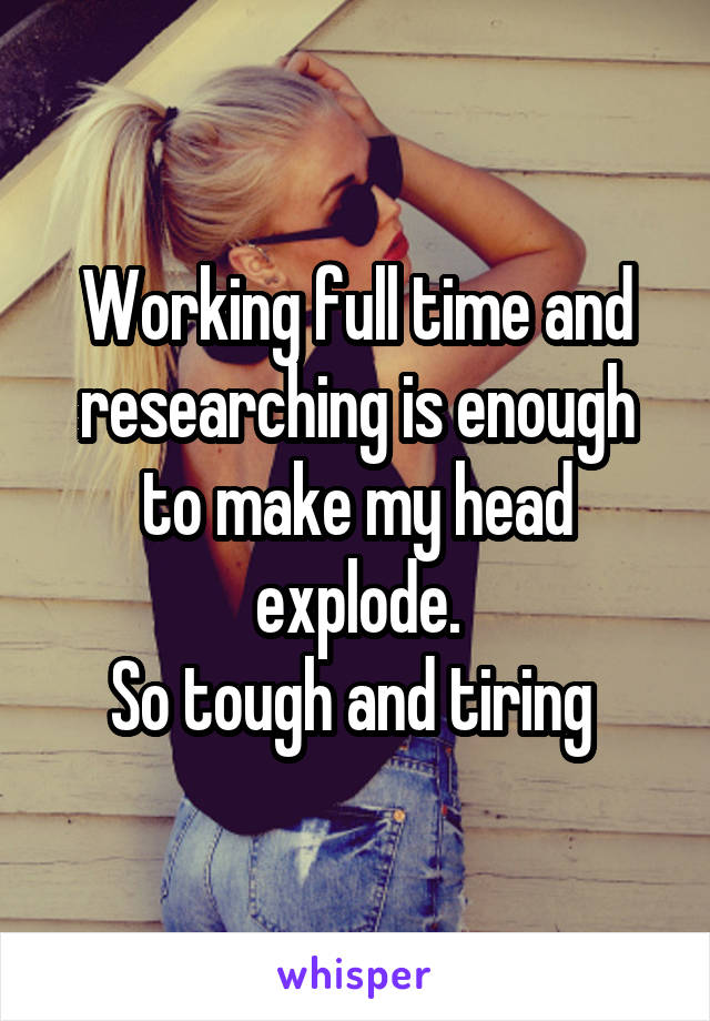 Working full time and researching is enough to make my head explode. So tough and tiring