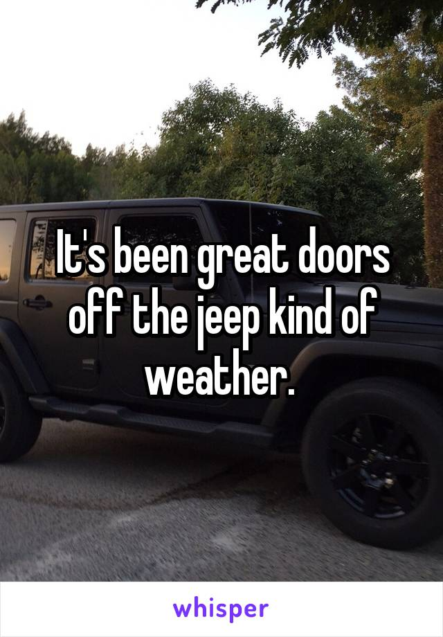 It's been great doors off the jeep kind of weather.