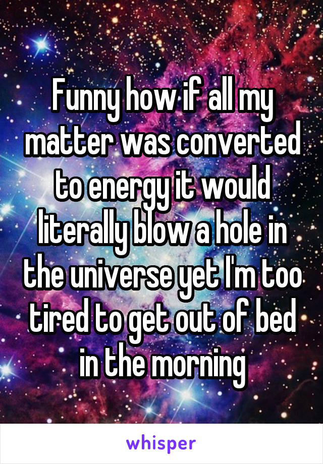 Funny how if all my matter was converted to energy it would literally blow a hole in the universe yet I'm too tired to get out of bed in the morning